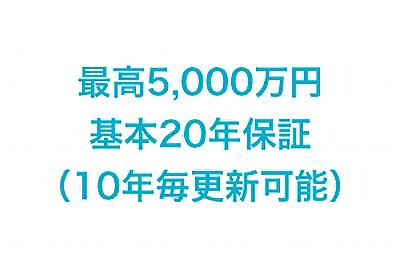 最高5,000万年 基本20年保証(10年毎更新可能)